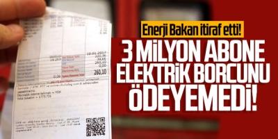 Enerji Bakan itiraf etti! 3 milyon abone elektrik borcunu ödeyemedi!