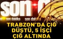 Trabzon'da çığ düştü, 5 işçi çığ altında kaldı
